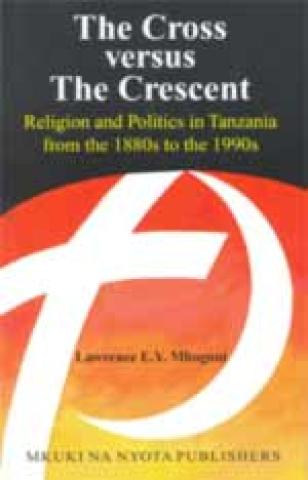 The Cross Versus the Crescent: Religion And Politics in Tanzania from the 1880s to the 1990s (2005)
